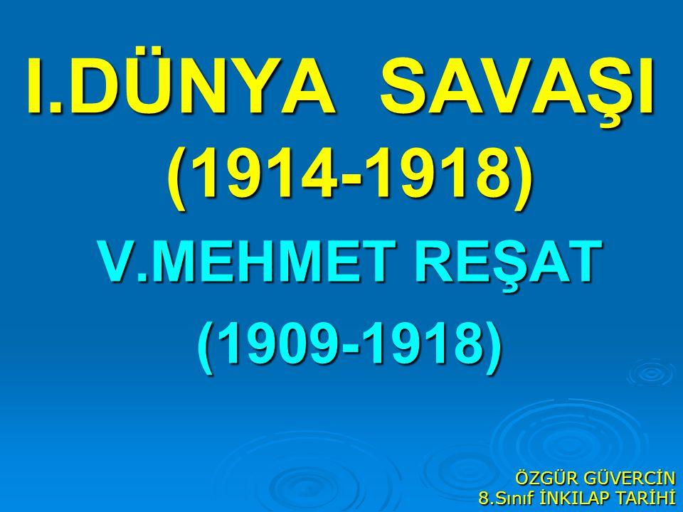 I.DÜNYA SAVAŞI (1914-1918) V.MEHMET REŞAT (1909-1918) ÖZGÜR GÜVERCİN 8.Sınıf İNKILAP TARİHİ