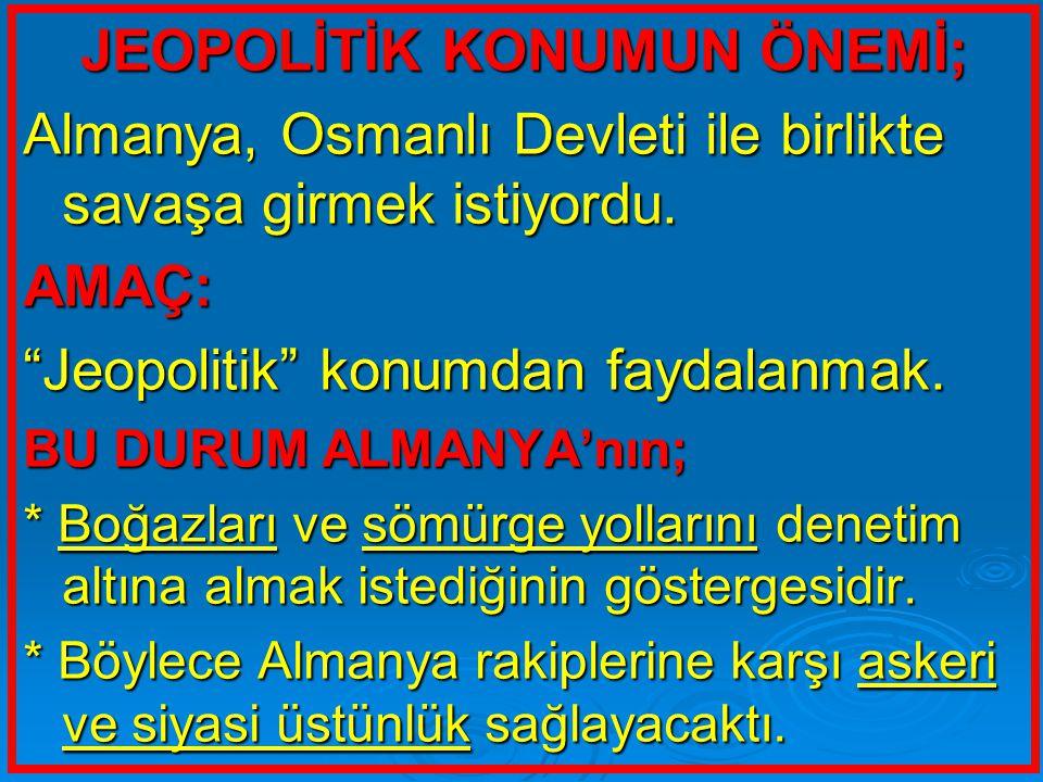"""JEOPOLİTİK KONUMUN ÖNEMİ; Almanya, Osmanlı Devleti ile birlikte savaşa girmek istiyordu. AMAÇ: """"Jeopolitik"""" konumdan faydalanmak. BU DURUM ALMANYA'nın"""