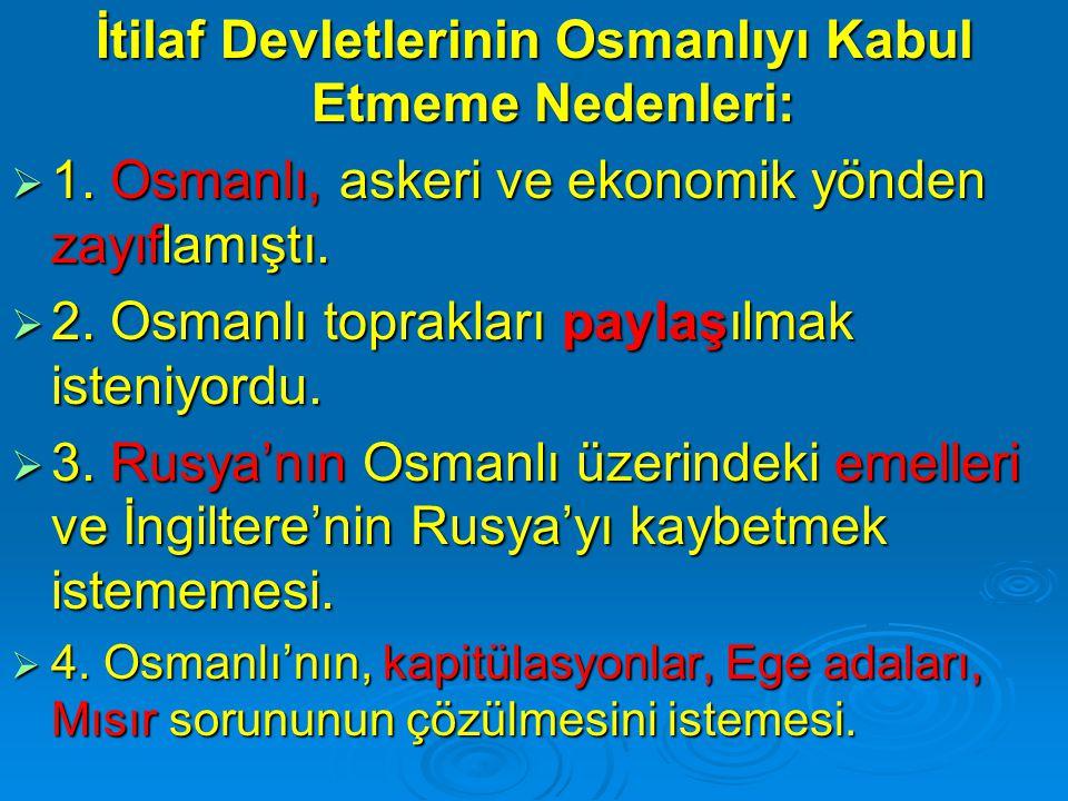 İtilaf Devletlerinin Osmanlıyı Kabul Etmeme Nedenleri:  1. Osmanlı, askeri ve ekonomik yönden zayıflamıştı.  2. Osmanlı toprakları paylaşılmak isten