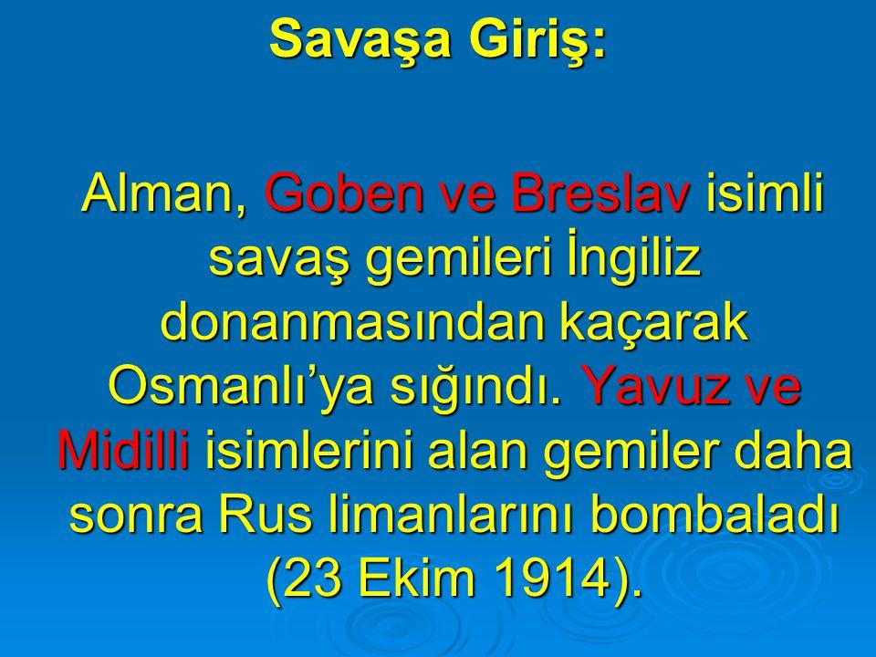 Savaşa Giriş: Alman, Goben ve Breslav isimli savaş gemileri İngiliz donanmasından kaçarak Osmanlı'ya sığındı. Yavuz ve Midilli isimlerini alan gemiler