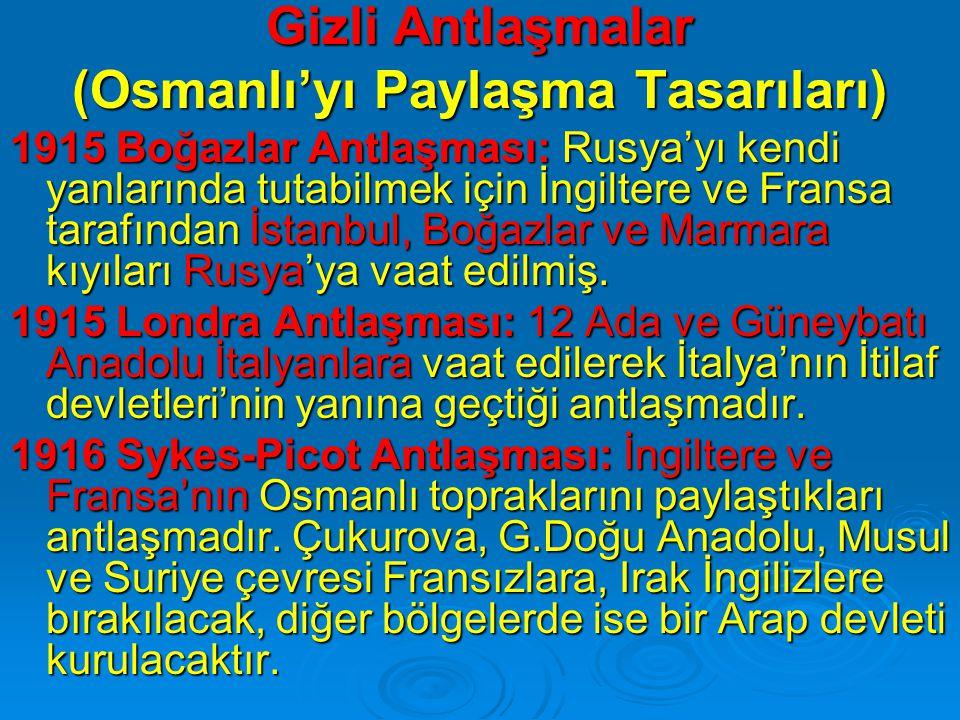 Gizli Antlaşmalar (Osmanlı'yı Paylaşma Tasarıları) 1915 Boğazlar Antlaşması: Rusya'yı kendi yanlarında tutabilmek için İngiltere ve Fransa tarafından İstanbul, Boğazlar ve Marmara kıyıları Rusya'ya vaat edilmiş.