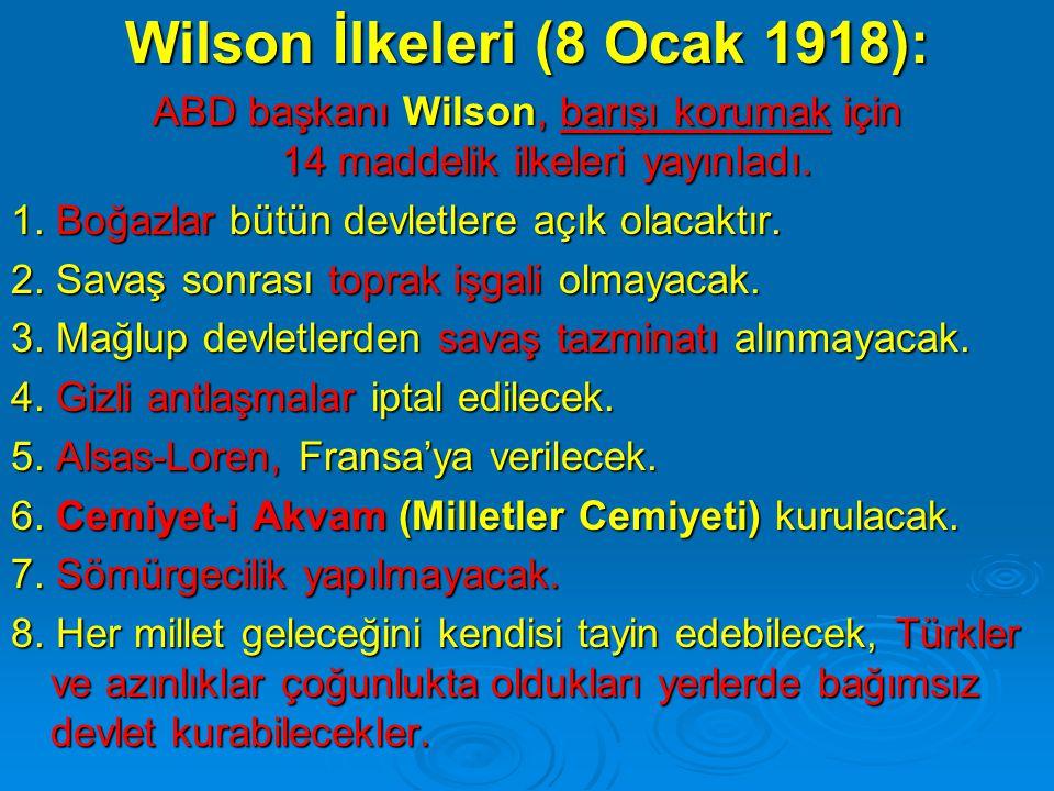 Wilson İlkeleri (8 Ocak 1918): ABD başkanı Wilson, barışı korumak için 14 maddelik ilkeleri yayınladı. 1. Boğazlar bütün devletlere açık olacaktır. 2.