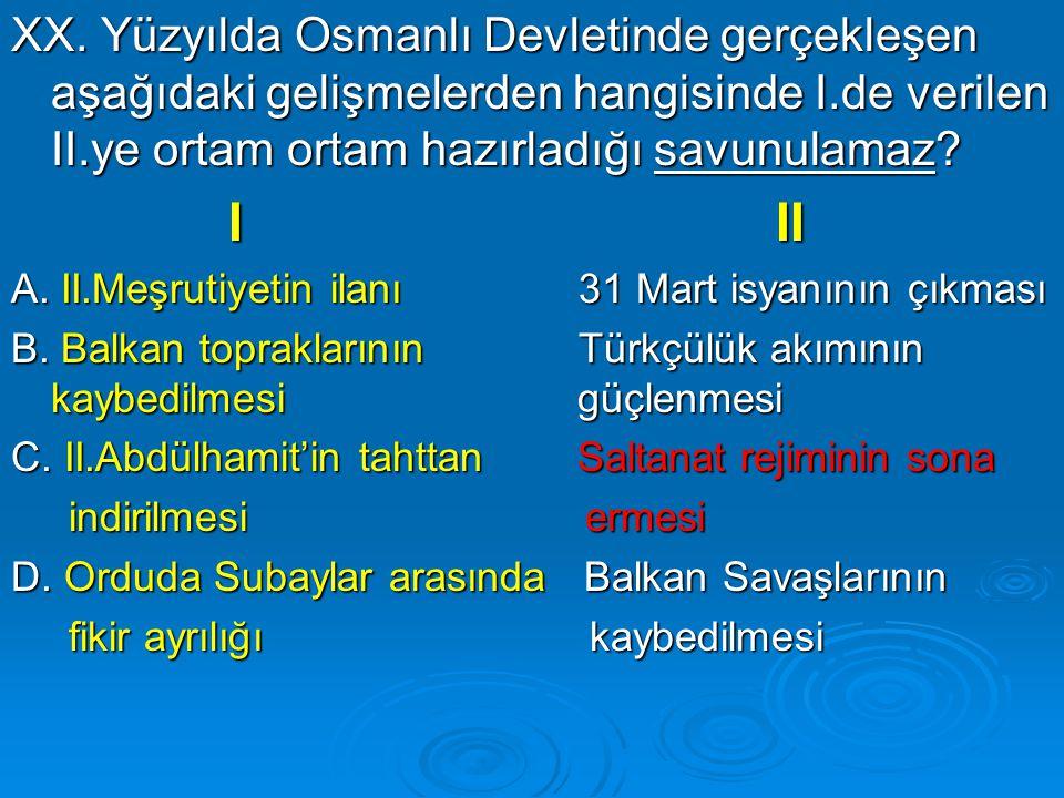 XX. Yüzyılda Osmanlı Devletinde gerçekleşen aşağıdaki gelişmelerden hangisinde I.de verilen II.ye ortam ortam hazırladığı savunulamaz? I II I II A. II