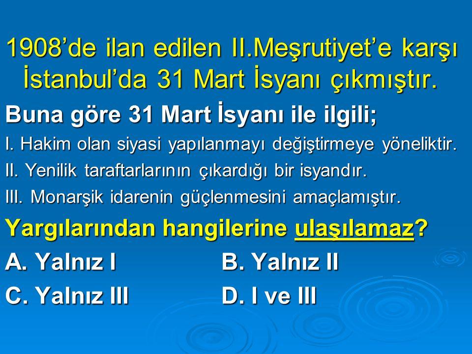 1908'de ilan edilen II.Meşrutiyet'e karşı İstanbul'da 31 Mart İsyanı çıkmıştır. Buna göre 31 Mart İsyanı ile ilgili; I. Hakim olan siyasi yapılanmayı