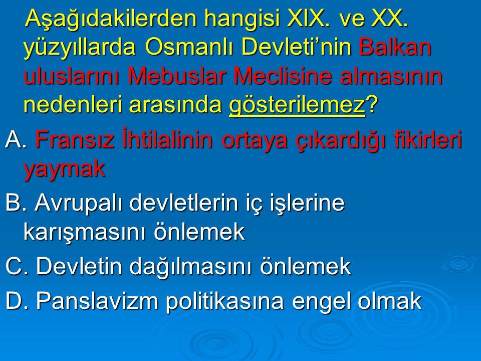 Aşağıdakilerden hangisi XIX. ve XX. yüzyıllarda Osmanlı Devleti'nin Balkan uluslarını Mebuslar Meclisine almasının nedenleri arasında gösterilemez? Aş