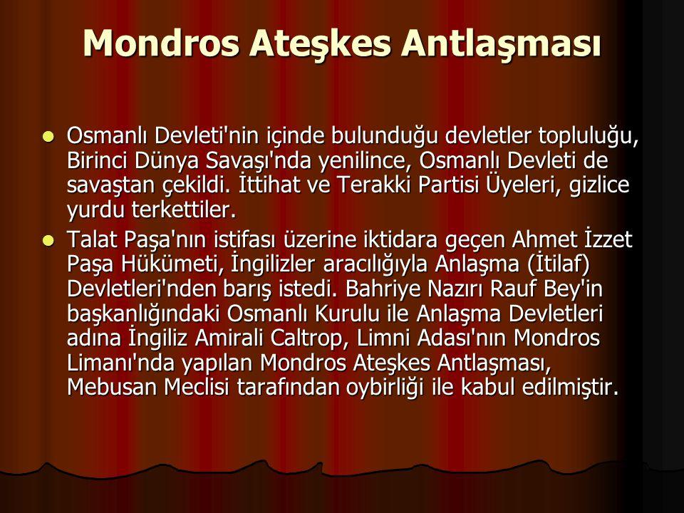 Mondros Ateşkes Antlaşması Osmanlı Devleti nin içinde bulunduğu devletler topluluğu, Birinci Dünya Savaşı nda yenilince, Osmanlı Devleti de savaştan çekildi.