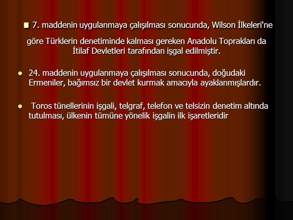 . 7. maddenin uygulanmaya çalışılması sonucunda, Wilson İlkeleri'ne göre Türklerin denetiminde kalması gereken Anadolu Toprakları da İtilaf Devletleri