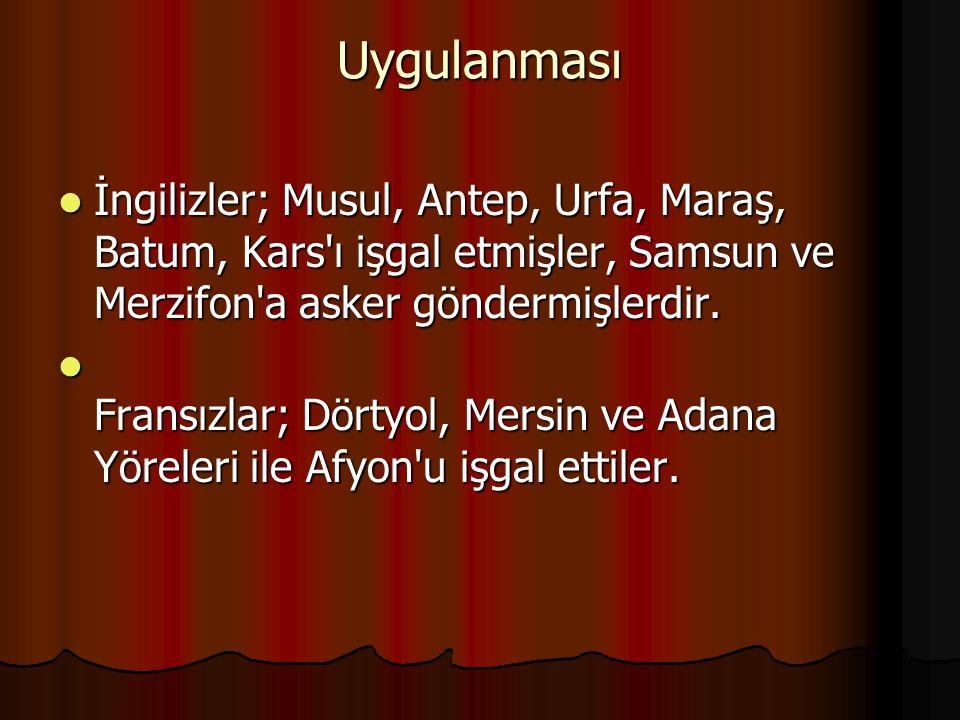 Uygulanması İngilizler; Musul, Antep, Urfa, Maraş, Batum, Kars ı işgal etmişler, Samsun ve Merzifon a asker göndermişlerdir.