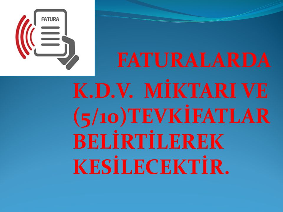 FATURALARDA K.D.V. MİKTARI VE (5/10)TEVKİFATLAR BELİRTİLEREK KESİLECEKTİR.