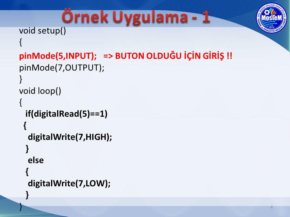 4 void setup() { pinMode(5,INPUT); => BUTON OLDUĞU İÇİN GİRİŞ !! pinMode(7,OUTPUT); } void loop() { if(digitalRead(5)==1) { digitalWrite(7,HIGH); } el