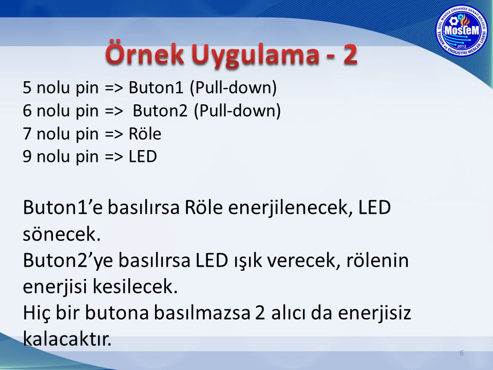 5 nolu pin => Buton1 (Pull-down) 6 nolu pin => Buton2 (Pull-down) 7 nolu pin => Röle 9 nolu pin => LED Buton1'e basılırsa Röle enerjilenecek, LED söne