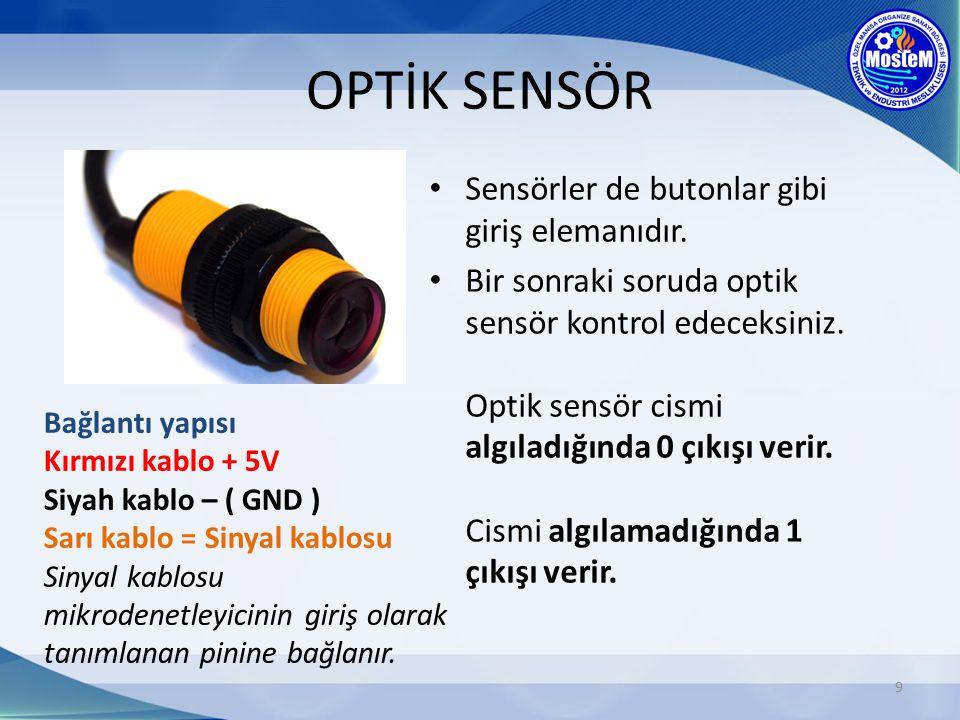 OPTİK SENSÖR 9 Sensörler de butonlar gibi giriş elemanıdır. Bir sonraki soruda optik sensör kontrol edeceksiniz. Optik sensör cismi algıladığında 0 çı