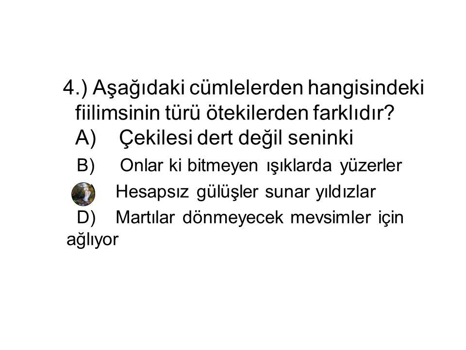 4.) Aşağıdaki cümlelerden hangisindeki fiilimsinin türü ötekilerden farklıdır? A) Çekilesi dert değil seninki B) Onlar ki bitmeyen ışıklarda yüzerler