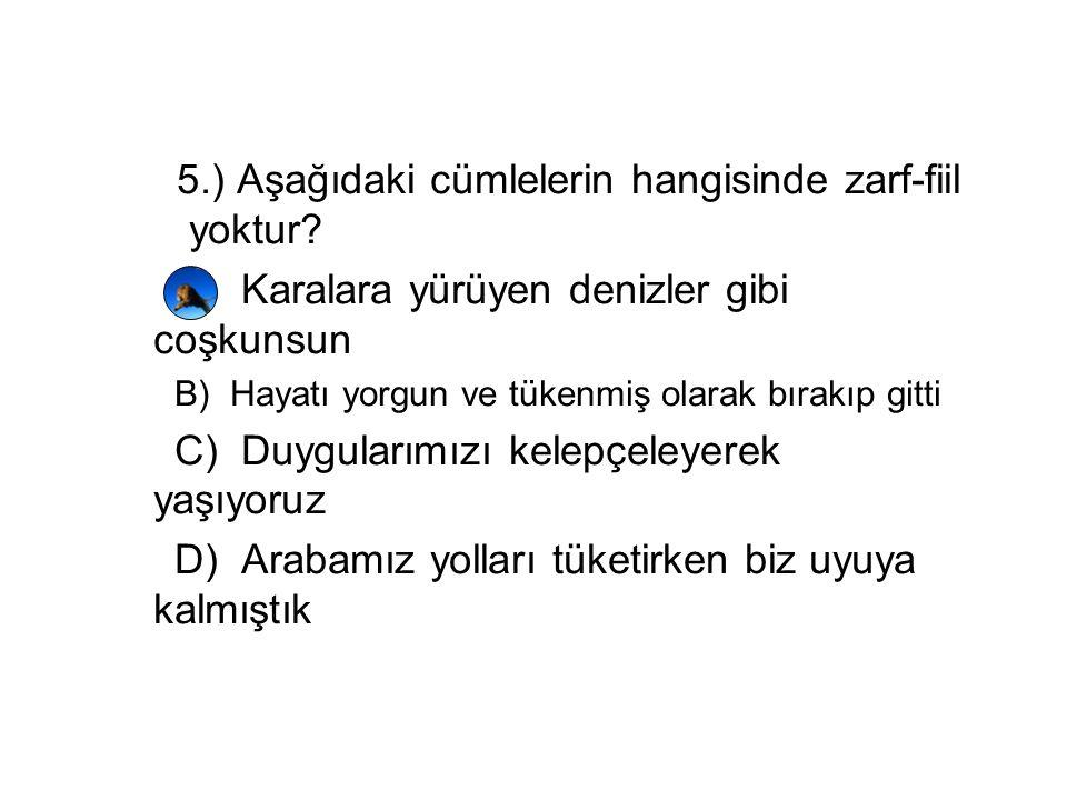 5.) Aşağıdaki cümlelerin hangisinde zarf-fiil yoktur? A) Karalara yürüyen denizler gibi coşkunsun B) Hayatı yorgun ve tükenmiş olarak bırakıp gitti C)
