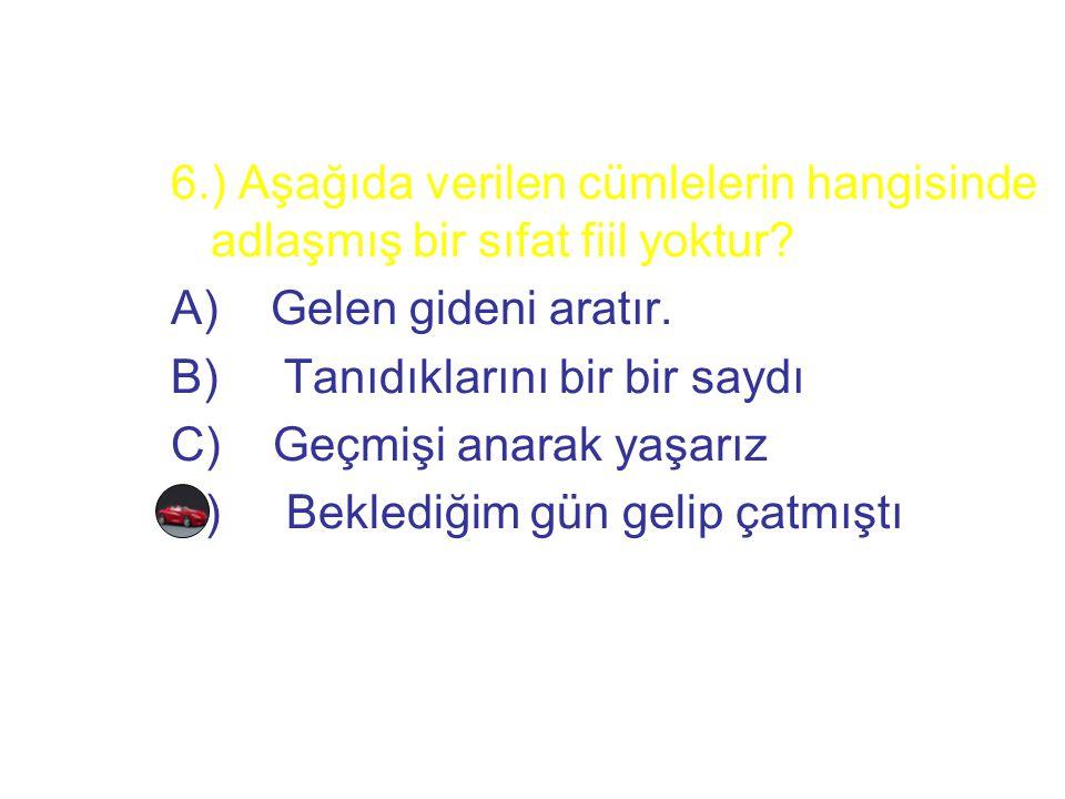 6.) Aşağıda verilen cümlelerin hangisinde adlaşmış bir sıfat fiil yoktur? A) Gelen gideni aratır. B) Tanıdıklarını bir bir saydı C) Geçmişi anarak yaş