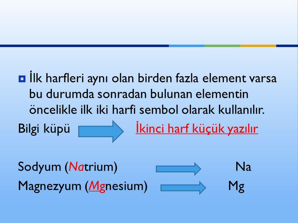  İ lk harfleri aynı olan birden fazla element varsa bu durumda sonradan bulunan elementin öncelikle ilk iki harfi sembol olarak kullanılır.