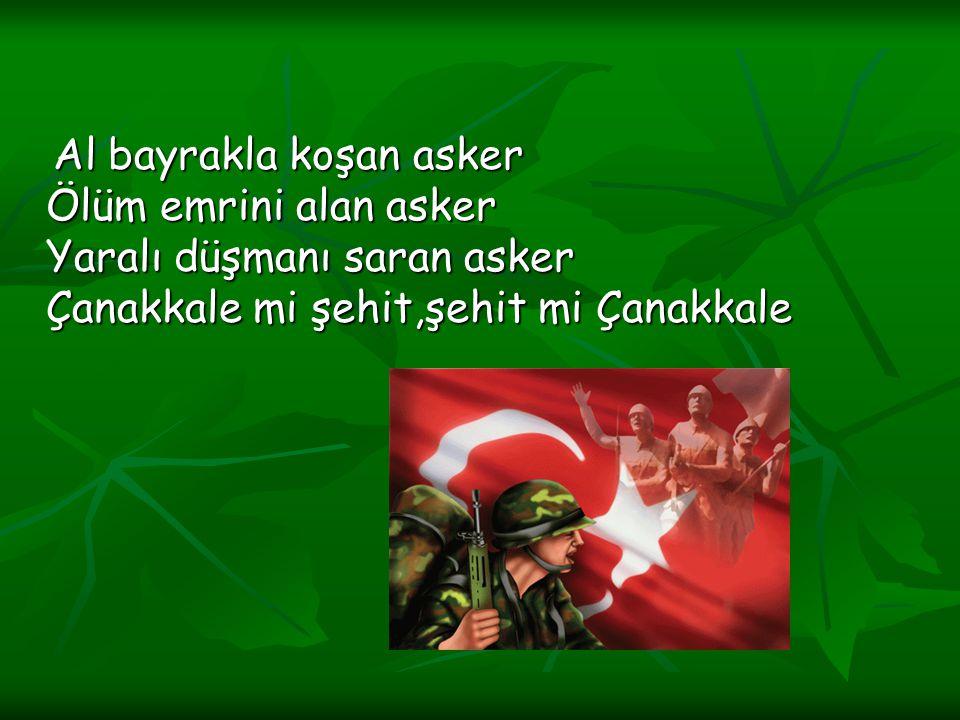 Al bayrakla koşan asker Ölüm emrini alan asker Yaralı düşmanı saran asker Çanakkale mi şehit,şehit mi Çanakkale Al bayrakla koşan asker Ölüm emrini al