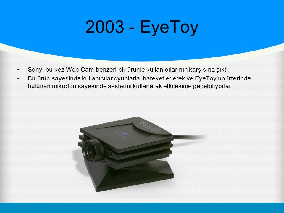 2003 - EyeToy Sony, bu kez Web Cam benzeri bir ürünle kullanıcılarının karşısına çıktı. Bu ürün sayesinde kullanıcılar oyunlarla, hareket ederek ve Ey