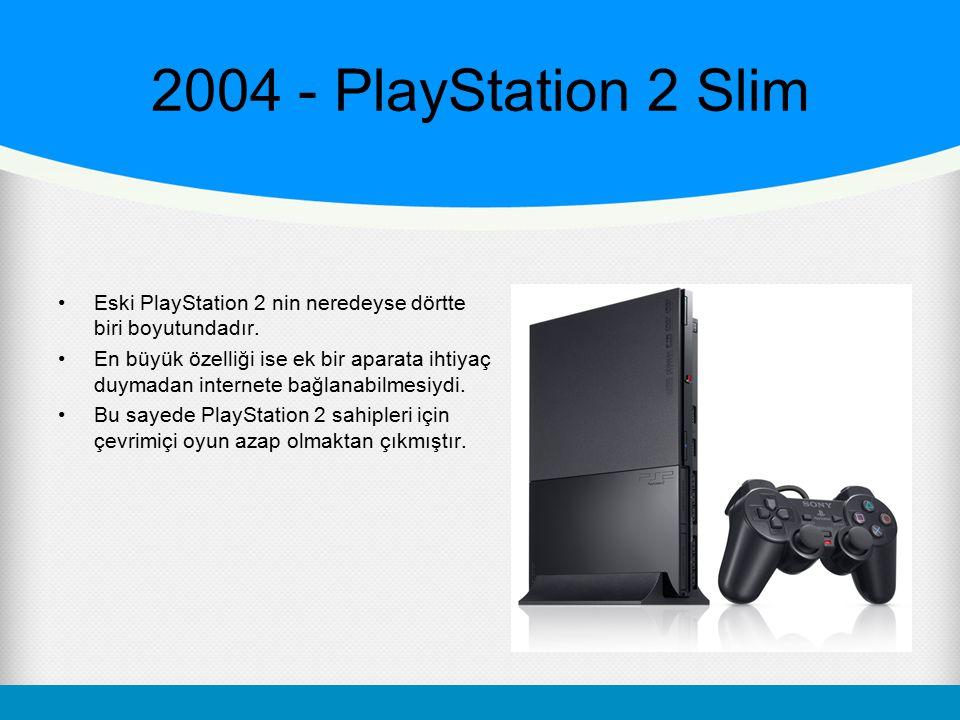 2004 - PlayStation 2 Slim Eski PlayStation 2 nin neredeyse dörtte biri boyutundadır. En büyük özelliği ise ek bir aparata ihtiyaç duymadan internete b