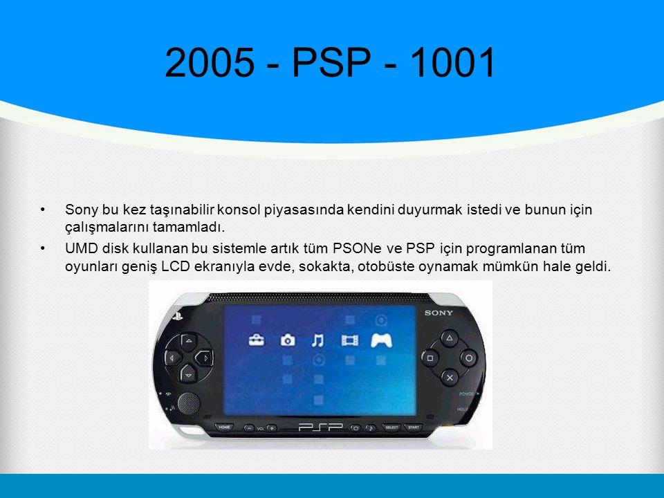 2005 - PSP - 1001 Sony bu kez taşınabilir konsol piyasasında kendini duyurmak istedi ve bunun için çalışmalarını tamamladı. UMD disk kullanan bu siste