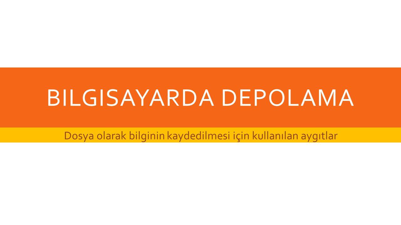 BILGISAYARDA DEPOLAMA Dosya olarak bilginin kaydedilmesi için kullanılan aygıtlar