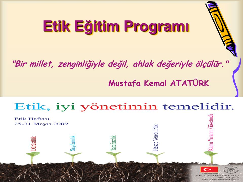 ETİK EĞİTİMİ STRATEJİLERİ Merkez Teşkilatı Yöneticilerinin Eğitiminin Mevcut Formatörlerce yürütülmesi, İl Formatörlerinin (Eğiticiler) Yetiştirilmesi, Birimlerin Hizmet içi Eğitim Kurs ve seminerlerinde 2 Saatlik ETİK EĞİTİMİ verilmesi, Bu Eğitimlerin 2 yılda bir tekrarlanması ve sürekli hale getirilmesi, 2009 yılında MEB Merkez Teşkilatı personeli için Etik Eğitimlerine Başlanması,