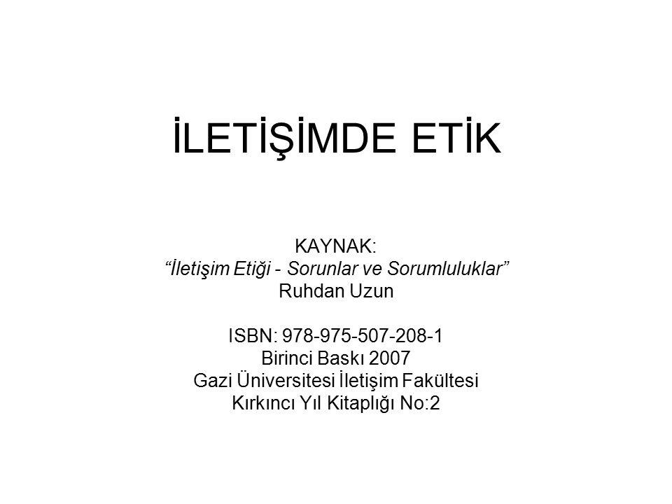 """İLETİŞİMDE ETİK KAYNAK: """"İletişim Etiği - Sorunlar ve Sorumluluklar"""" Ruhdan Uzun ISBN: 978-975-507-208-1 Birinci Baskı 2007 Gazi Üniversitesi İletişim"""
