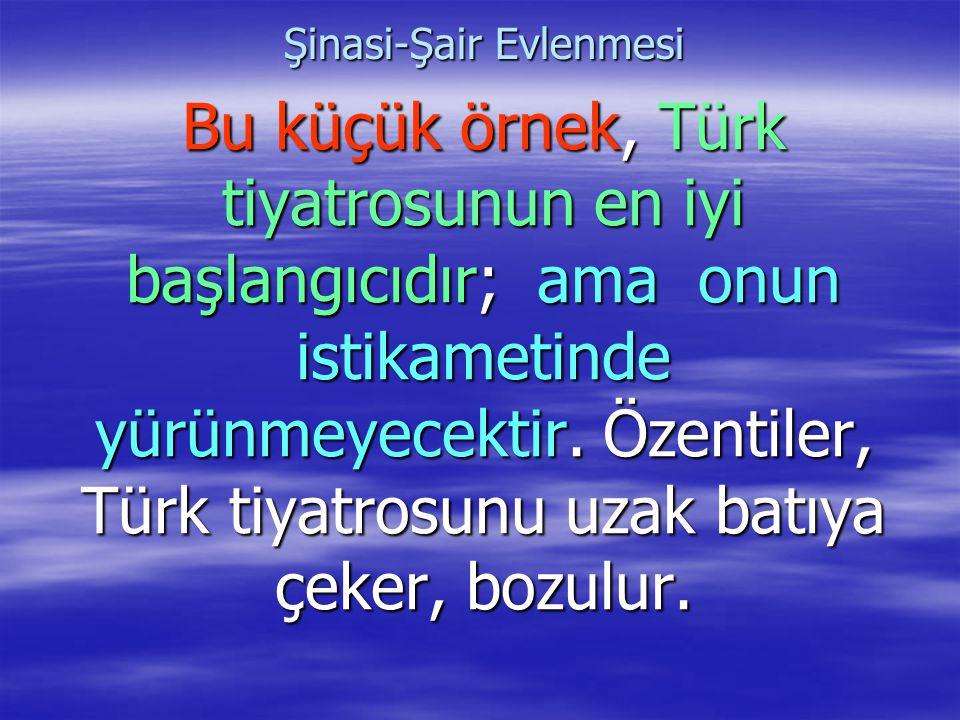 Şinasi-Şair Evlenmesi Bu küçük örnek, Türk tiyatrosunun en iyi başlangıcıdır; ama onun istikametinde yürünmeyecektir. Özentiler, Türk tiyatrosunu uzak