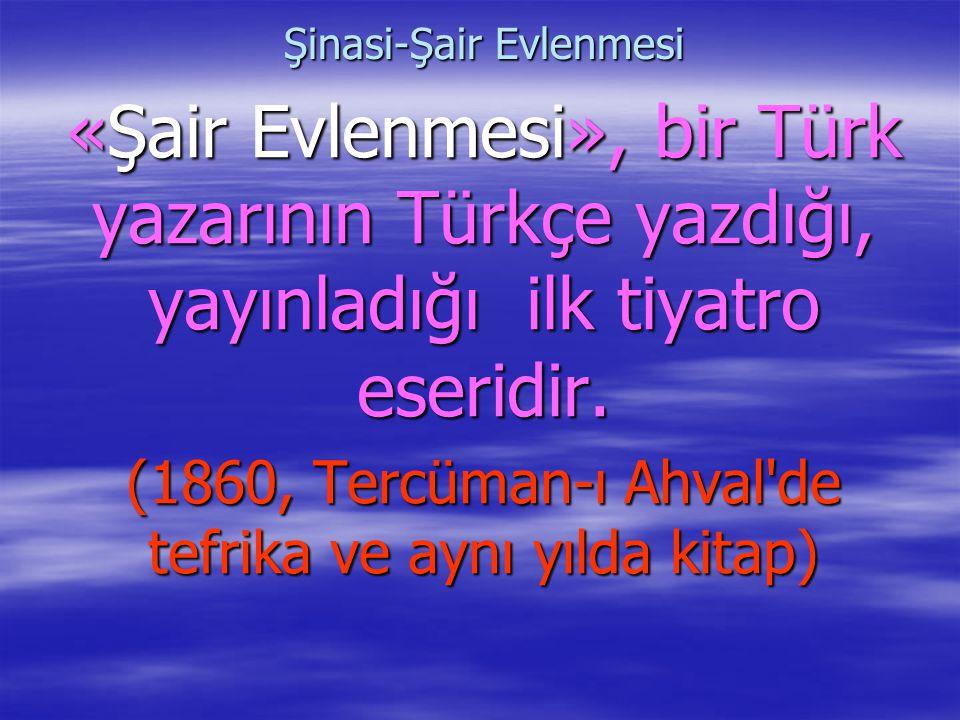 Şinasi-Şair Evlenmesi «Şair Evlenmesi», bir Türk yazarının Türkçe yazdığı, yayınladığı ilk tiyatro eseridir. (1860, Tercüman-ı Ahval'de tefrika ve ayn