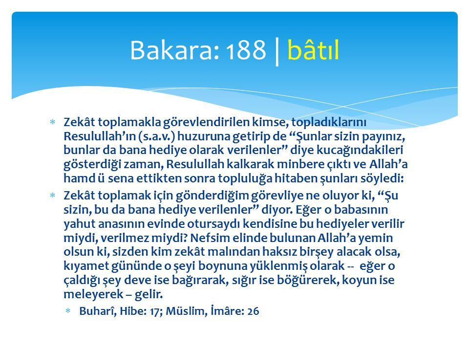  Zekât toplamakla görevlendirilen kimse, topladıklarını Resulullah'ın (s.a.v.) huzuruna getirip de Şunlar sizin payınız, bunlar da bana hediye olarak verilenler diye kucağındakileri gösterdiği zaman, Resulullah kalkarak minbere çıktı ve Allah'a hamd ü sena ettikten sonra topluluğa hitaben şunları söyledi:  Zekât toplamak için gönderdiğim görevliye ne oluyor ki, Şu sizin, bu da bana hediye verilenler diyor.