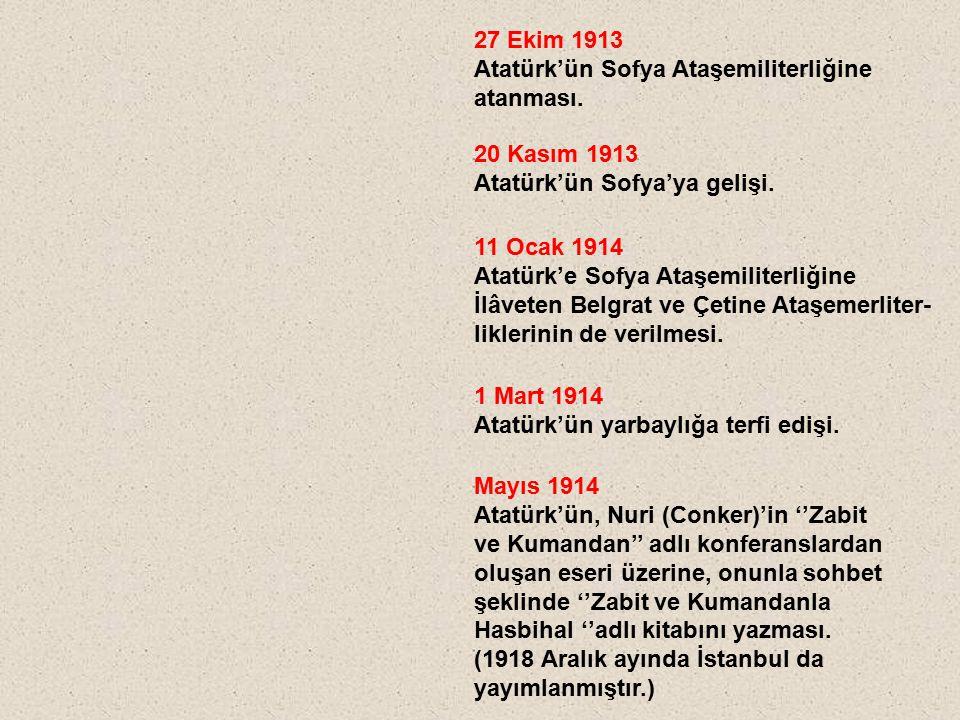 27 Ekim 1913 Atatürk'ün Sofya Ataşemiliterliğine atanması. 20 Kasım 1913 Atatürk'ün Sofya'ya gelişi. 11 Ocak 1914 Atatürk'e Sofya Ataşemiliterliğine İ