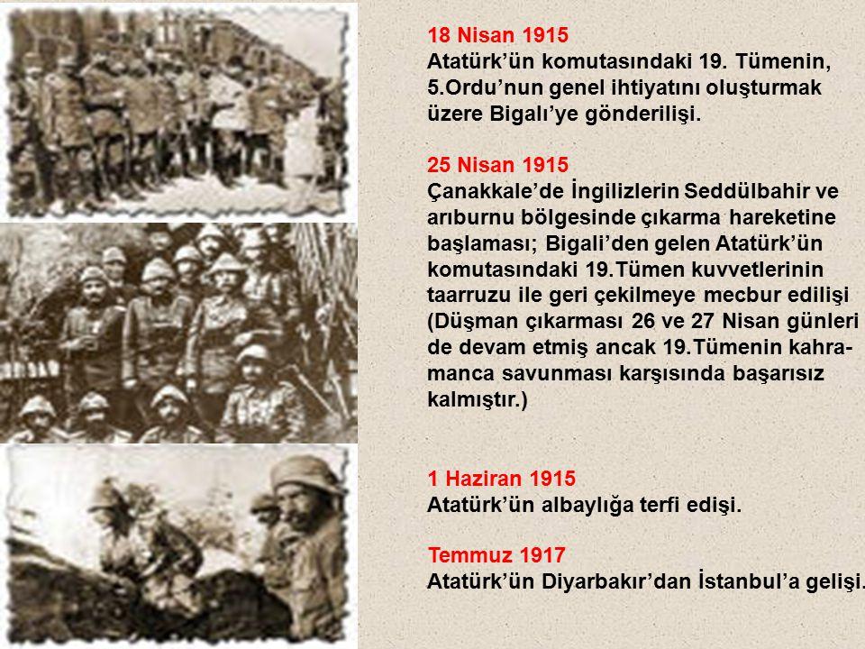 18 Nisan 1915 Atatürk'ün komutasındaki 19. Tümenin, 5.Ordu'nun genel ihtiyatını oluşturmak üzere Bigalı'ye gönderilişi. 25 Nisan 1915 Çanakkale'de İng