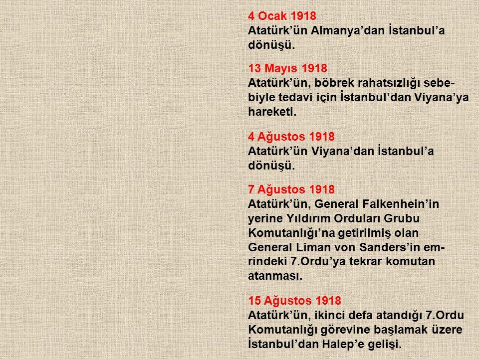 4 Ocak 1918 Atatürk'ün Almanya'dan İstanbul'a dönüşü. 13 Mayıs 1918 Atatürk'ün, böbrek rahatsızlığı sebe- biyle tedavi için İstanbul'dan Viyana'ya har