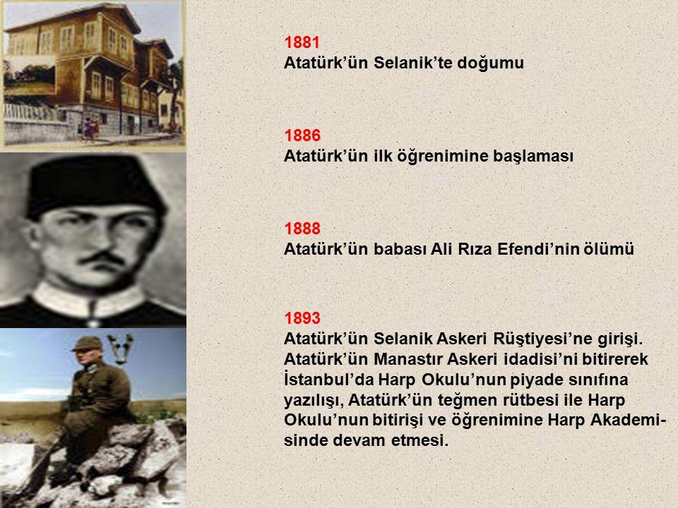 1881 Atatürk'ün Selanik'te doğumu 1893 Atatürk'ün Selanik Askeri Rüştiyesi'ne girişi. Atatürk'ün Manastır Askeri idadisi'ni bitirerek İstanbul'da Harp