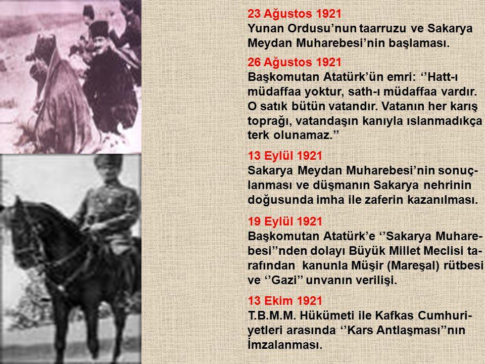 23 Ağustos 1921 Yunan Ordusu'nun taarruzu ve Sakarya Meydan Muharebesi'nin başlaması. 26 Ağustos 1921 Başkomutan Atatürk'ün emri: ''Hatt-ı müdaffaa yo