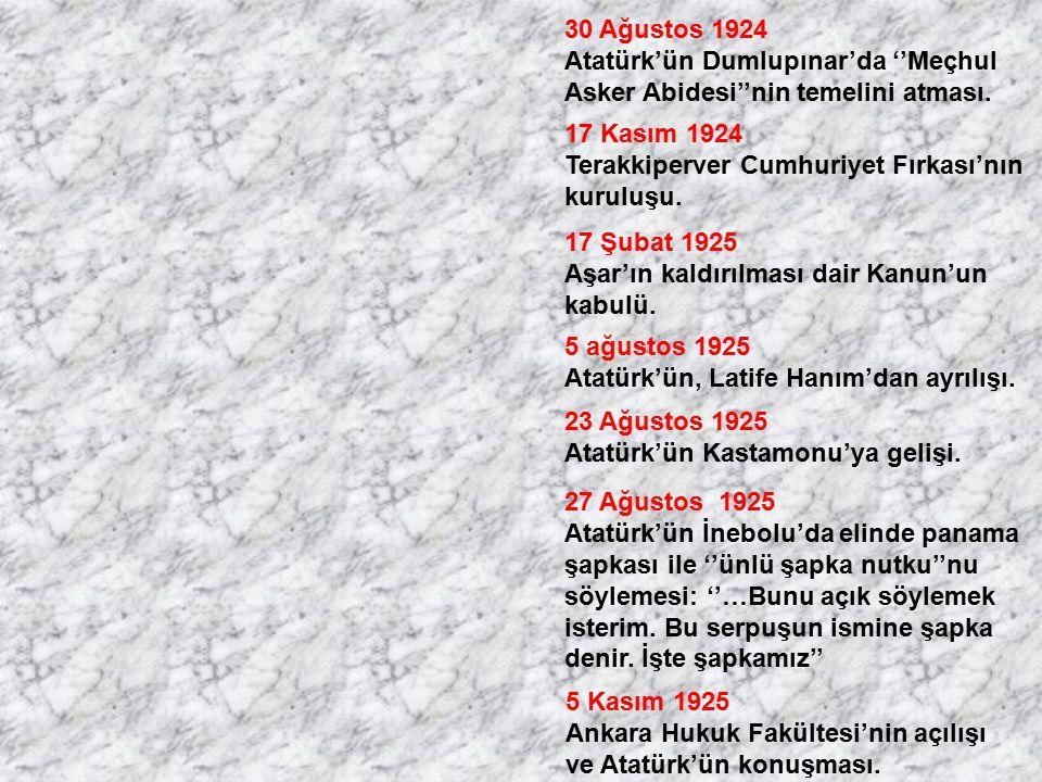 30 Ağustos 1924 Atatürk'ün Dumlupınar'da ''Meçhul Asker Abidesi''nin temelini atması. 17 Kasım 1924 Terakkiperver Cumhuriyet Fırkası'nın kuruluşu. 17