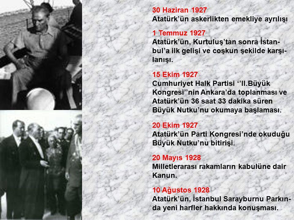 30 Haziran 1927 Atatürk'ün askerlikten emekliye ayrılışı 1 Temmuz 1927 Atatürk'ün, Kurtuluş'tan sonra İstan- bul'a ilk gelişi ve coşkun şekilde karşı-