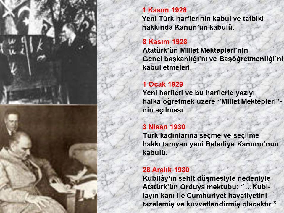 1 Kasım 1928 Yeni Türk harflerinin kabul ve tatbiki hakkında Kanun'un kabulü. 8 Kasım 1928 Atatürk'ün Millet Mektepleri'nin Genel başkanlığı'nı ve Baş