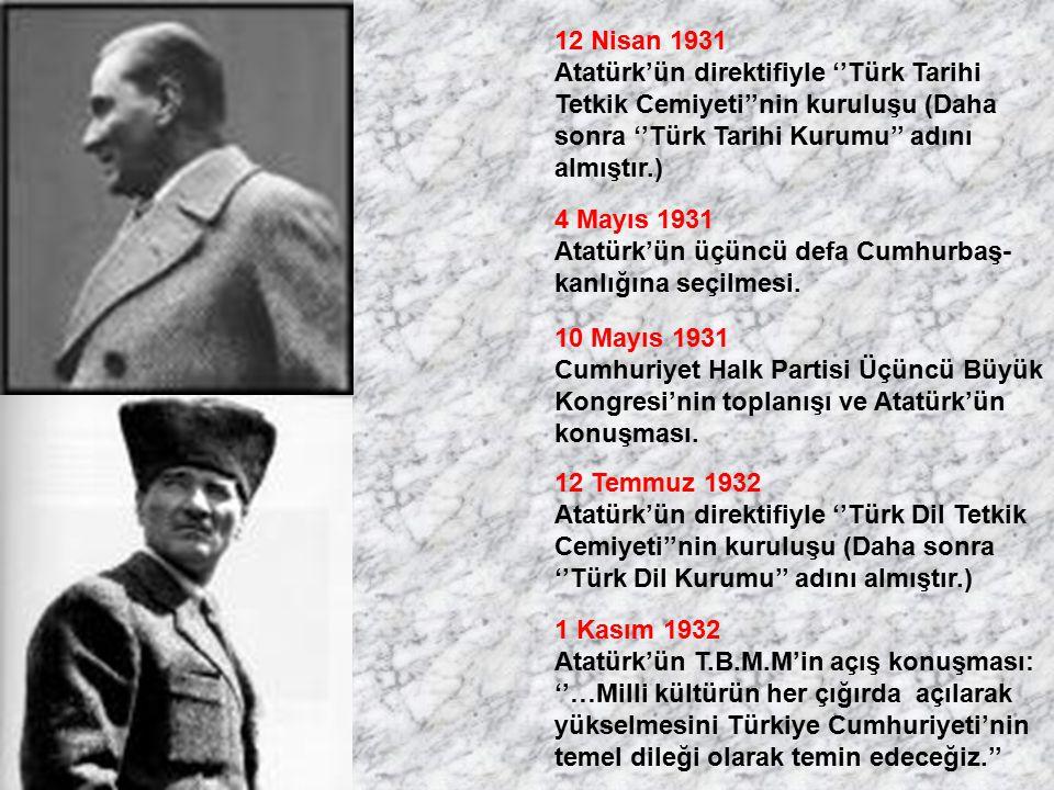 12 Nisan 1931 Atatürk'ün direktifiyle ''Türk Tarihi Tetkik Cemiyeti''nin kuruluşu (Daha sonra ''Türk Tarihi Kurumu'' adını almıştır.) 4 Mayıs 1931 Ata