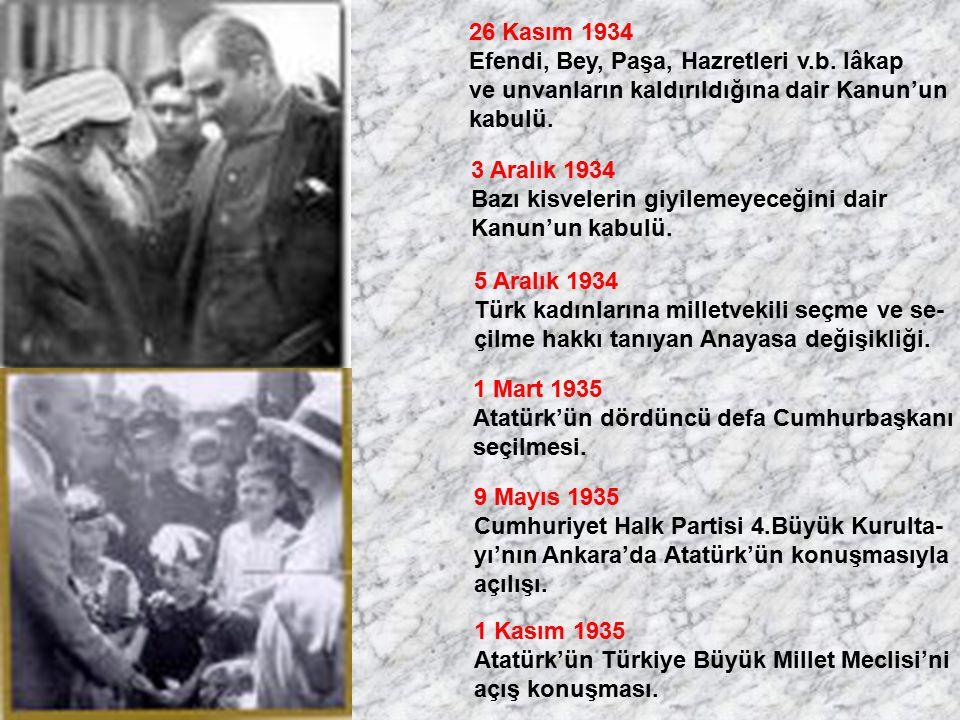 26 Kasım 1934 Efendi, Bey, Paşa, Hazretleri v.b. lâkap ve unvanların kaldırıldığına dair Kanun'un kabulü. 3 Aralık 1934 Bazı kisvelerin giyilemeyeceği