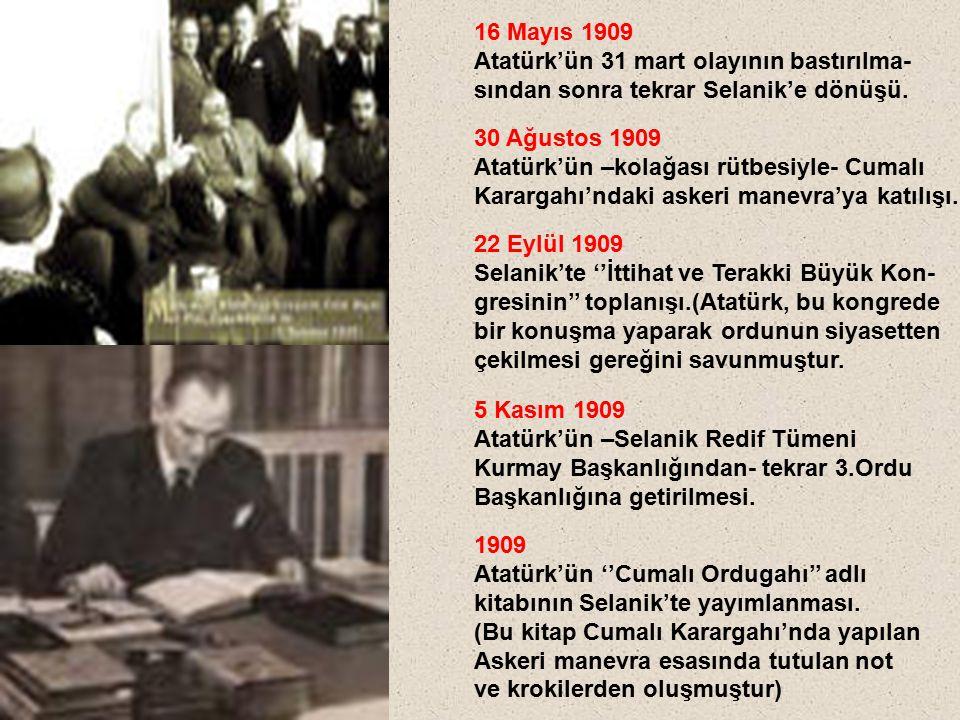 16 Mayıs 1909 Atatürk'ün 31 mart olayının bastırılma- sından sonra tekrar Selanik'e dönüşü. 30 Ağustos 1909 Atatürk'ün –kolağası rütbesiyle- Cumalı Ka