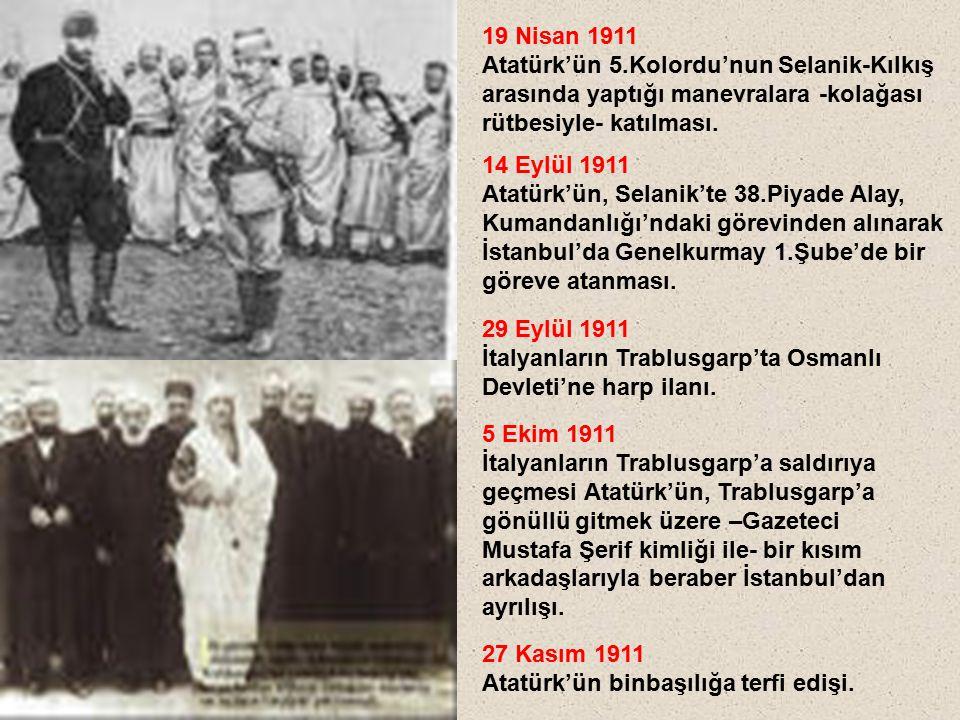 19 Nisan 1911 Atatürk'ün 5.Kolordu'nun Selanik-Kılkış arasında yaptığı manevralara -kolağası rütbesiyle- katılması. 14 Eylül 1911 Atatürk'ün, Selanik'
