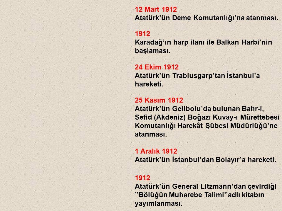 12 Mart 1912 Atatürk'ün Deme Komutanlığı'na atanması. 1912 Karadağ'ın harp ilanı ile Balkan Harbi'nin başlaması. 24 Ekim 1912 Atatürk'ün Trablusgarp't