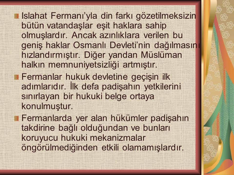 Islahat Fermanı'yla din farkı gözetilmeksizin bütün vatandaşlar eşit haklara sahip olmuşlardır. Ancak azınlıklara verilen bu geniş haklar Osmanlı Devl