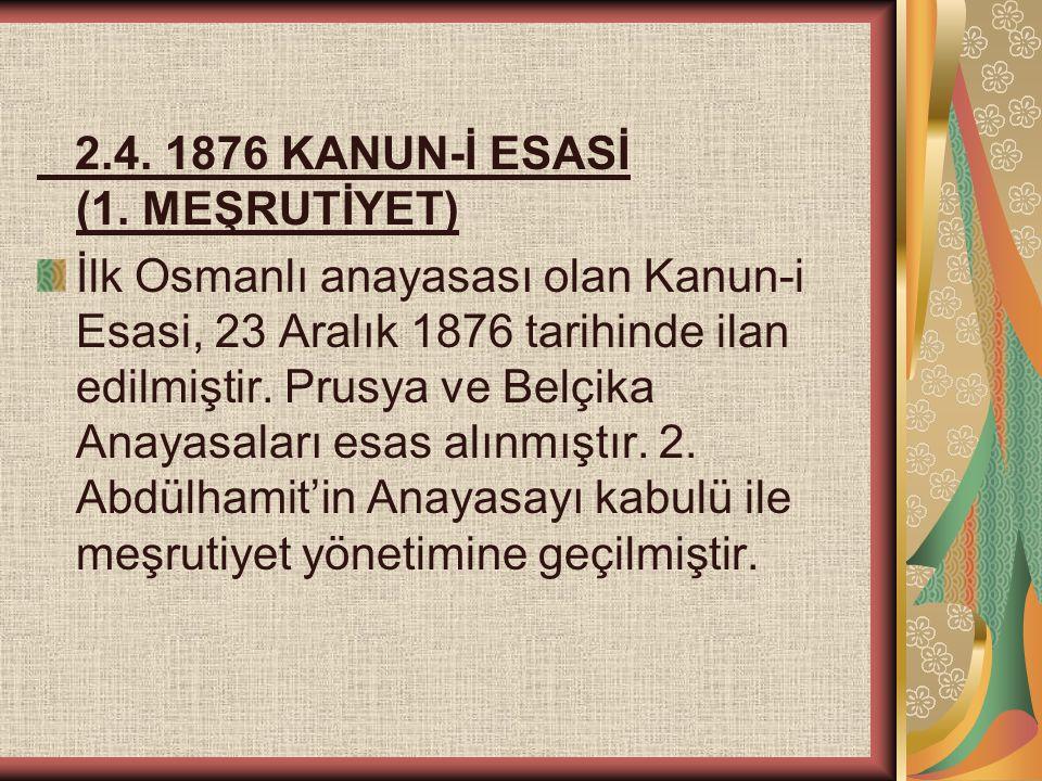 2.4. 1876 KANUN-İ ESASİ (1. MEŞRUTİYET) İlk Osmanlı anayasası olan Kanun-i Esasi, 23 Aralık 1876 tarihinde ilan edilmiştir. Prusya ve Belçika Anayasal