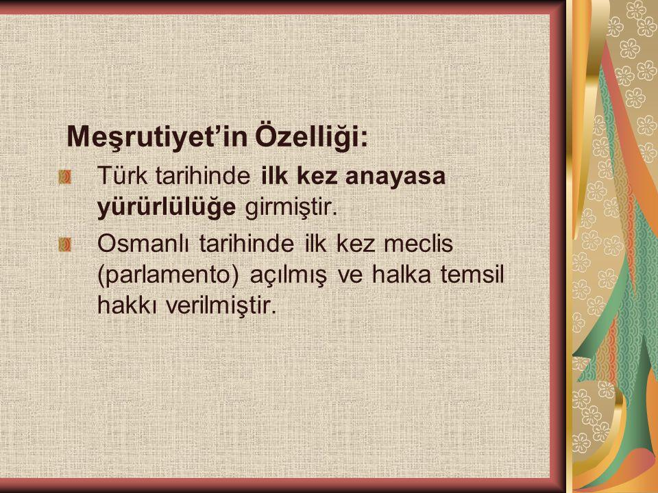 Meşrutiyet'in Özelliği: Türk tarihinde ilk kez anayasa yürürlülüğe girmiştir. Osmanlı tarihinde ilk kez meclis (parlamento) açılmış ve halka temsil ha