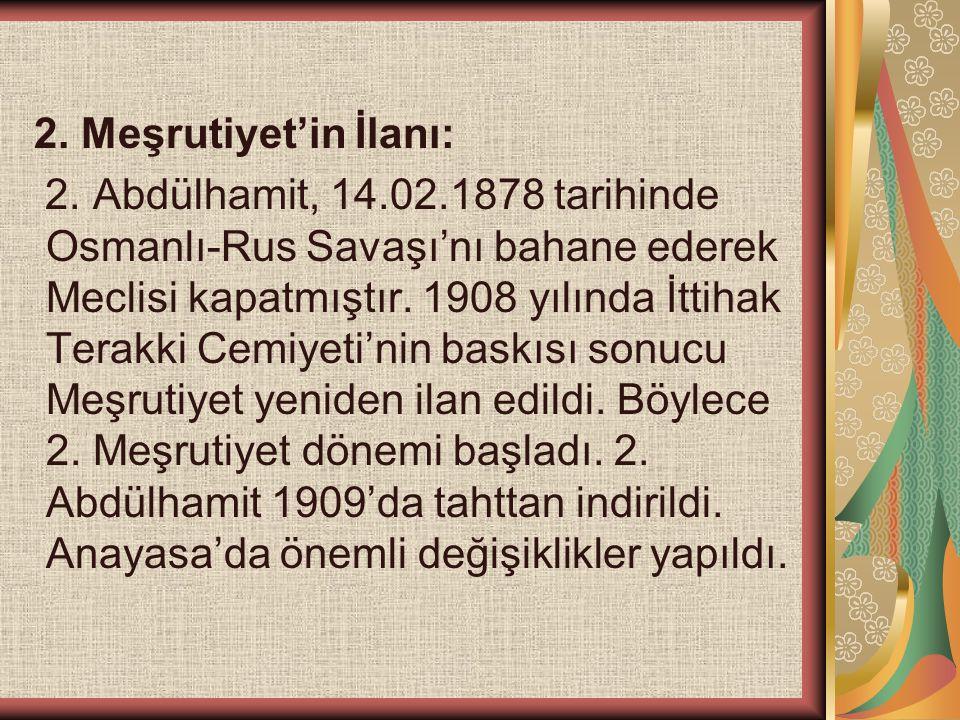 2. Meşrutiyet'in İlanı: 2. Abdülhamit, 14.02.1878 tarihinde Osmanlı-Rus Savaşı'nı bahane ederek Meclisi kapatmıştır. 1908 yılında İttihak Terakki Cemi