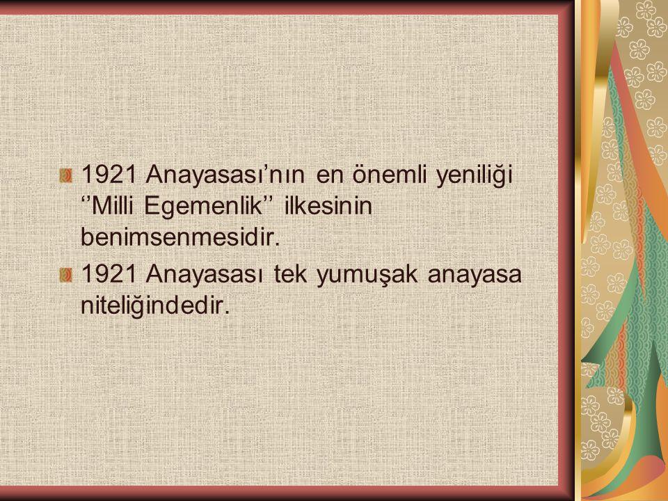1921 Anayasası'nın en önemli yeniliği ''Milli Egemenlik'' ilkesinin benimsenmesidir. 1921 Anayasası tek yumuşak anayasa niteliğindedir.