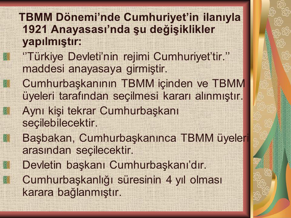TBMM Dönemi'nde Cumhuriyet'in ilanıyla 1921 Anayasası'nda şu değişiklikler yapılmıştır: ''Türkiye Devleti'nin rejimi Cumhuriyet'tir.'' maddesi anayasa