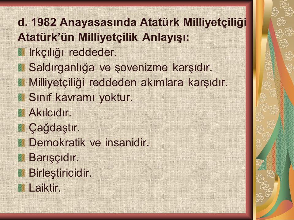 d. 1982 Anayasasında Atatürk Milliyetçiliği Atatürk'ün Milliyetçilik Anlayışı: Irkçılığı reddeder. Saldırganlığa ve şovenizme karşıdır. Milliyetçiliği